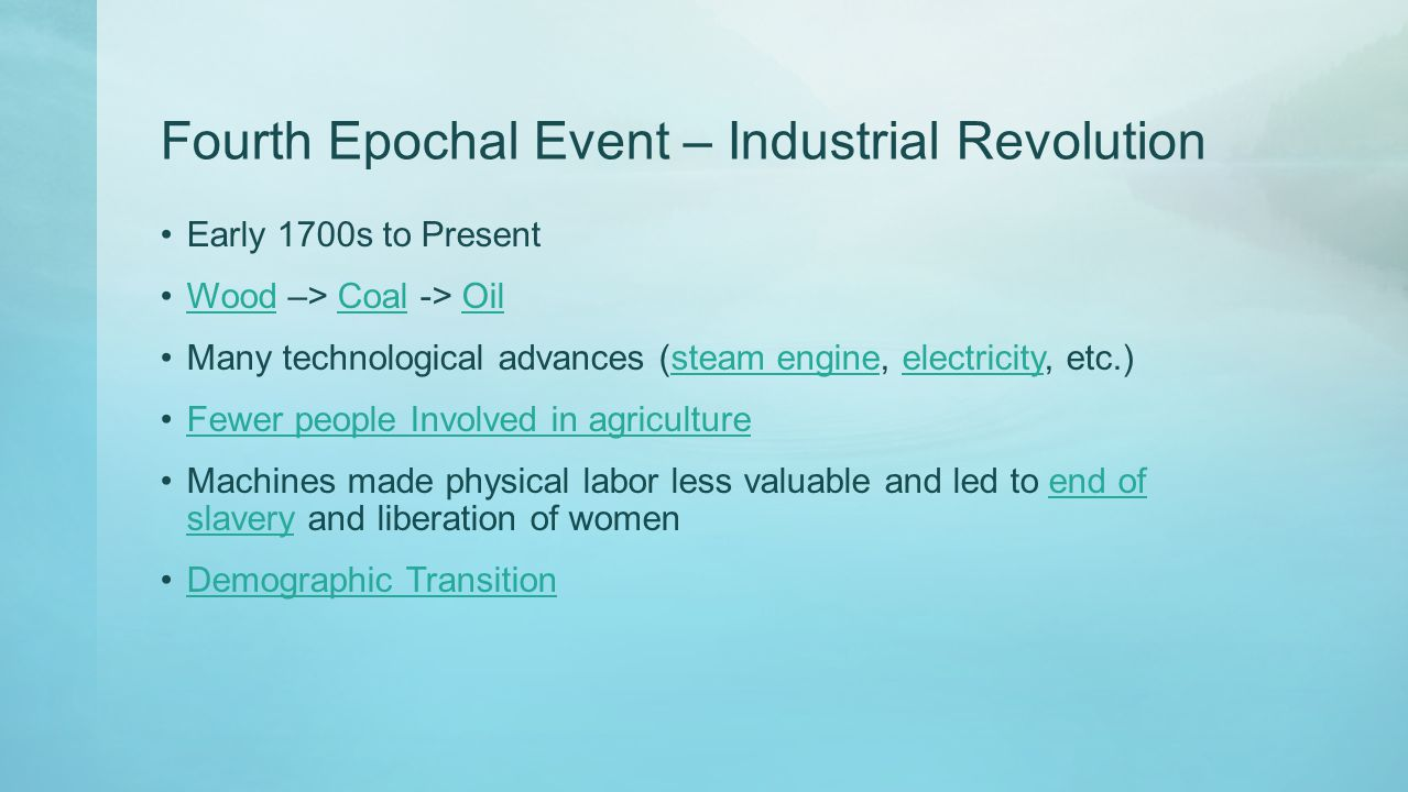 Fourth Epochal Event – Industrial Revolution Early 1700s to Present Wood –> Coal -> OilWoodCoalOil Many technological advances (steam engine, electric
