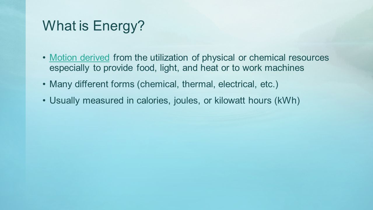 What is Energy? Motion derived from the utilization of physical or chemical resources especially to provide food, light, and heat or to work machinesM
