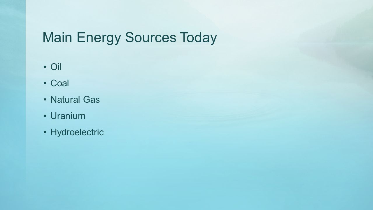 Main Energy Sources Today Oil Coal Natural Gas Uranium Hydroelectric
