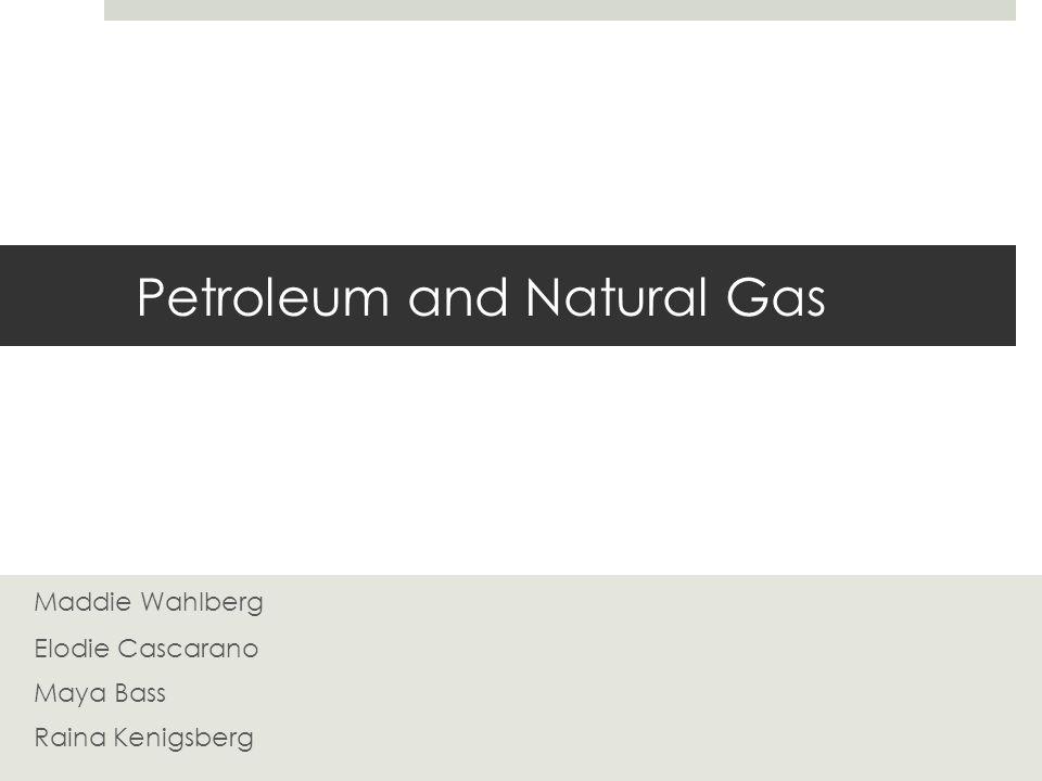 Petroleum and Natural Gas Maddie Wahlberg Elodie Cascarano Maya Bass Raina Kenigsberg