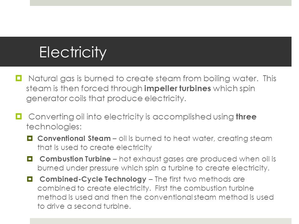 Electricity  Natural gas is burned to create steam from boiling water. This steam is then forced through impeller turbines which spin generator coils
