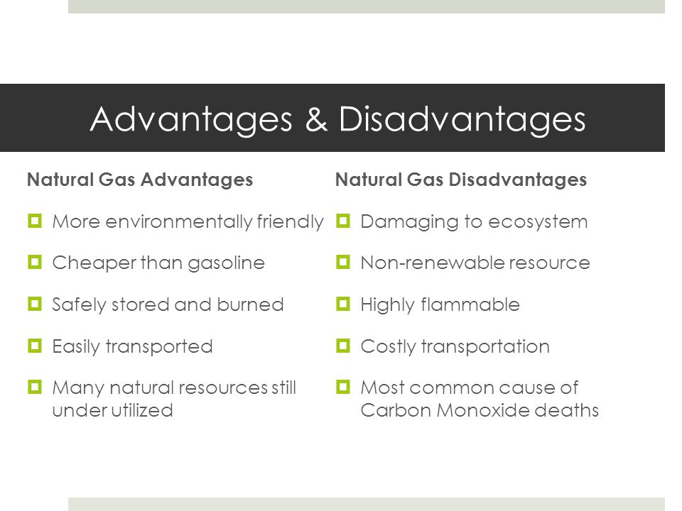 Advantages & Disadvantages Natural Gas Advantages  More environmentally friendly  Cheaper than gasoline  Safely stored and burned  Easily transpor