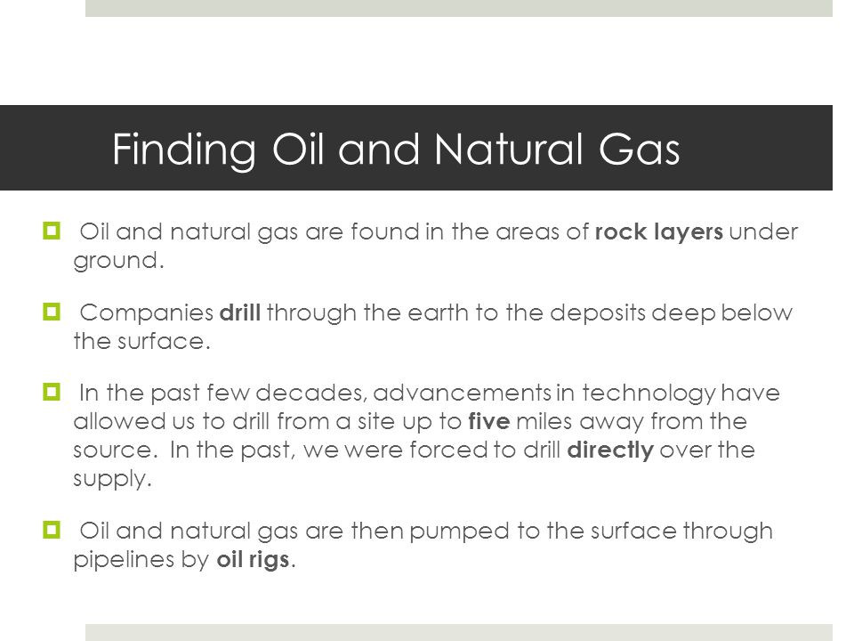 Finding Oil and Natural Gas  Oil and natural gas are found in the areas of rock layers under ground.  Companies drill through the earth to the depos