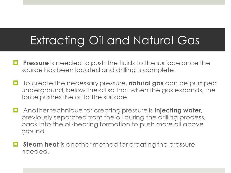 Extracting Oil and Natural Gas  Pressure is needed to push the fluids to the surface once the source has been located and drilling is complete.  To