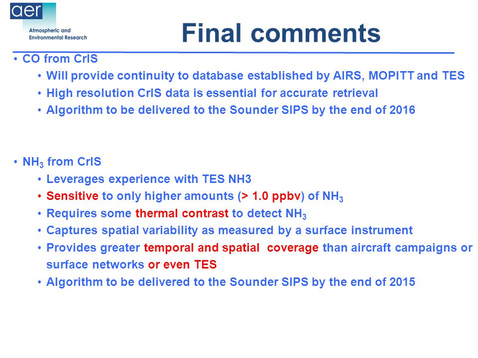 Final comments CO from CrIS Will provide continuity to database established by AIRS, MOPITT and TES High resolution CrIS data is essential for accurate retrieval Algorithm to be delivered to the Sounder SIPS by the end of 2016 NH 3 from CrIS Leverages experience with TES NH3 Sensitive to only higher amounts (> 1.0 ppbv) of NH 3 Requires some thermal contrast to detect NH 3 Captures spatial variability as measured by a surface instrument Provides greater temporal and spatial coverage than aircraft campaigns or surface networks or even TES Algorithm to be delivered to the Sounder SIPS by the end of 2015