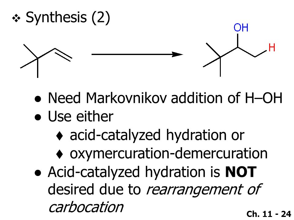 Ch. 11 - 24  Synthesis (2) ●Need Markovnikov addition of H–OH ●Use either  acid-catalyzed hydration or  oxymercuration-demercuration ●Acid-catalyze