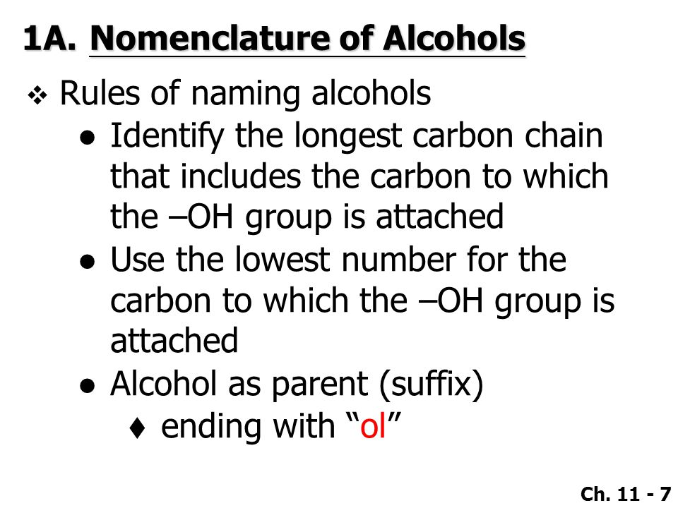 Ch. 11 - 7 1A.Nomenclature of Alcohols  Rules of naming alcohols ●Identify the longest carbon chain that includes the carbon to which the –OH group i