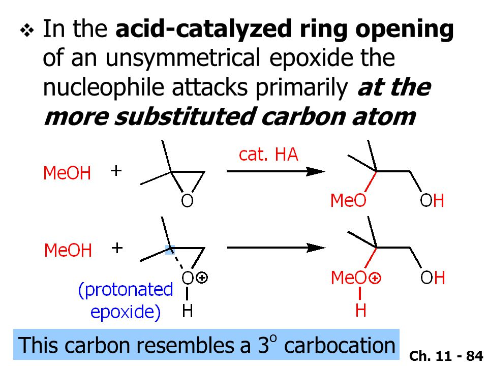 Ch. 11 - 84  In the acid-catalyzed ring opening of an unsymmetrical epoxide the nucleophile attacks primarily at the more substituted carbon atom Thi