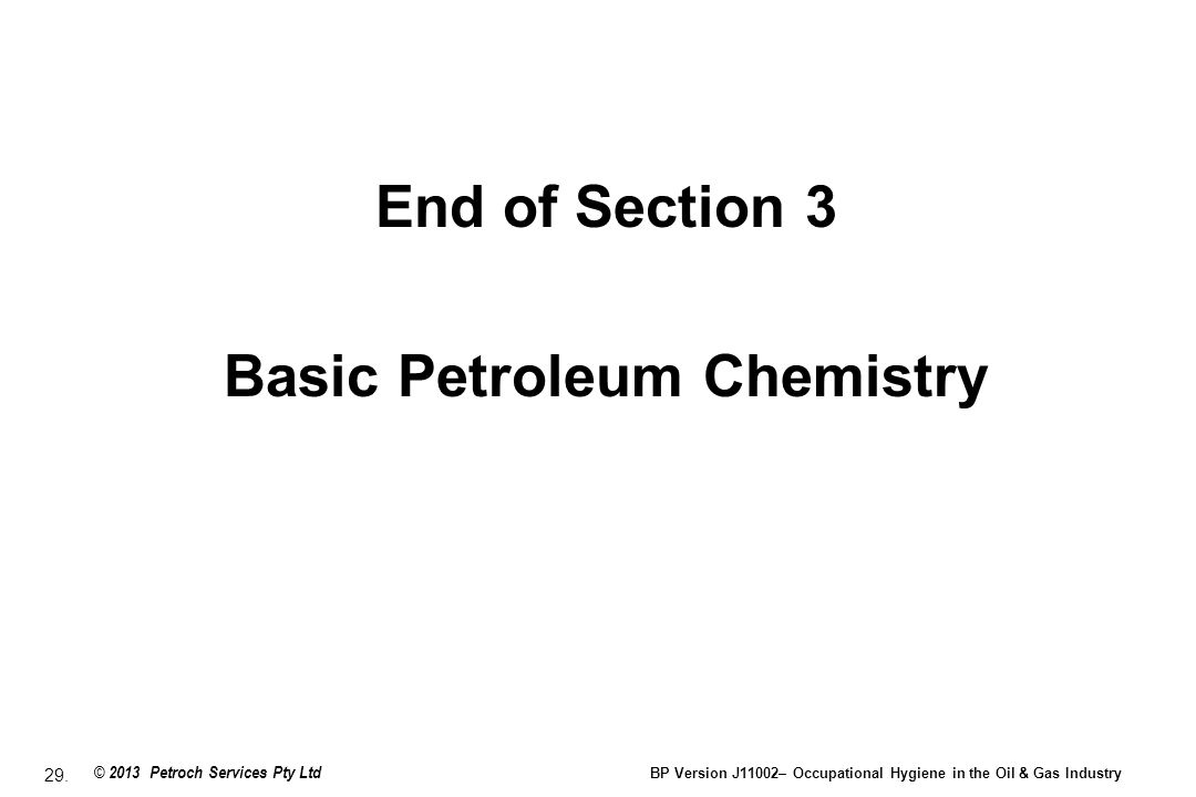 29. © 2013 Petroch Services Pty Ltd BP Version J11002– Occupational Hygiene in the Oil & Gas Industry End of Section 3 Basic Petroleum Chemistry