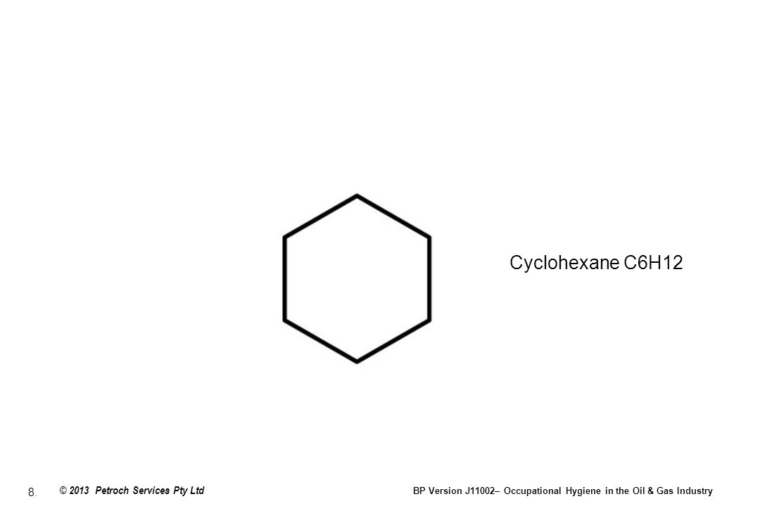 8. © 2013 Petroch Services Pty Ltd BP Version J11002– Occupational Hygiene in the Oil & Gas Industry Cyclohexane C6H12