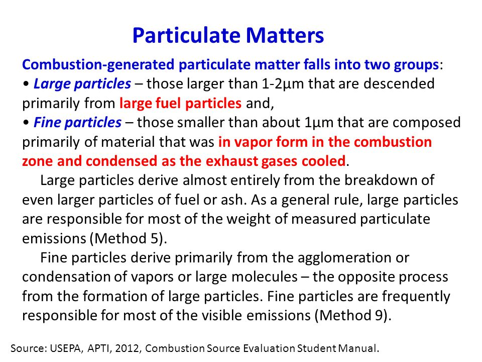 Combustion-generated particulate matter falls into two groups: Large particles – those larger than 1-2μm that are descended primarily from large fuel particles and, Fine particles – those smaller than about 1μm that are composed primarily of material that was in vapor form in the combustion zone and condensed as the exhaust gases cooled.