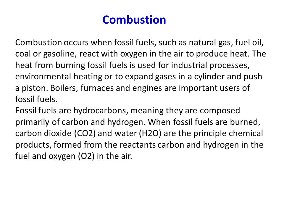 Combustion Combustion occurs when fossil fuels, such as natural gas, fuel oil, coal or gasoline, react with oxygen in the air to produce heat.
