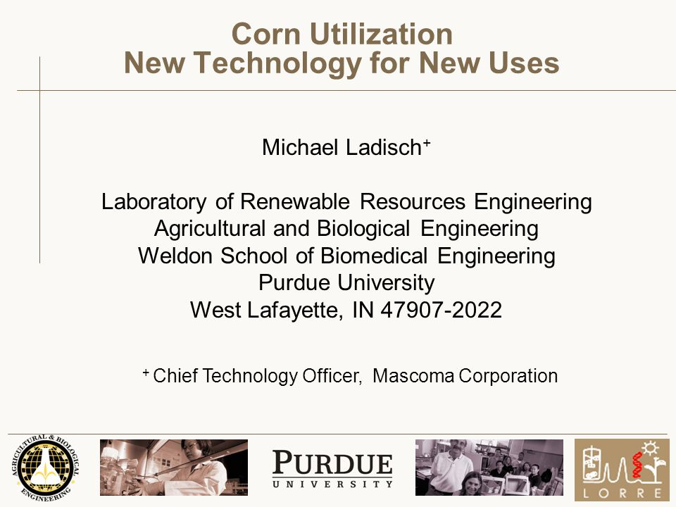 Michael Ladisch + Laboratory of Renewable Resources Engineering Agricultural and Biological Engineering Weldon School of Biomedical Engineering Purdue University West Lafayette, IN 47907-2022 Corn Utilization New Technology for New Uses + Chief Technology Officer, Mascoma Corporation