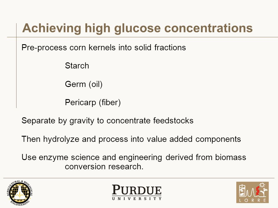 Achieving high glucose concentrations Pre-process corn kernels into solid fractions Starch Germ (oil) Pericarp (fiber) Separate by gravity to concentrate feedstocks Then hydrolyze and process into value added components Use enzyme science and engineering derived from biomass conversion research.