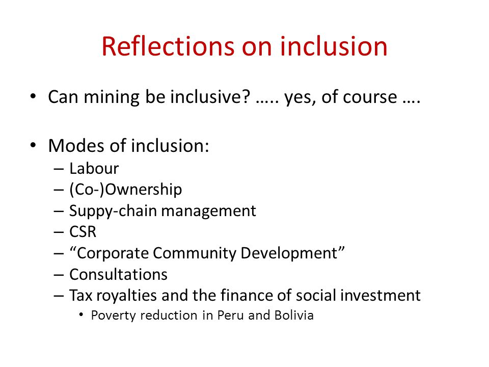 Reflections on inclusion Can mining be inclusive? ….. yes, of course …. Modes of inclusion: – Labour – (Co-)Ownership – Suppy-chain management – CSR –
