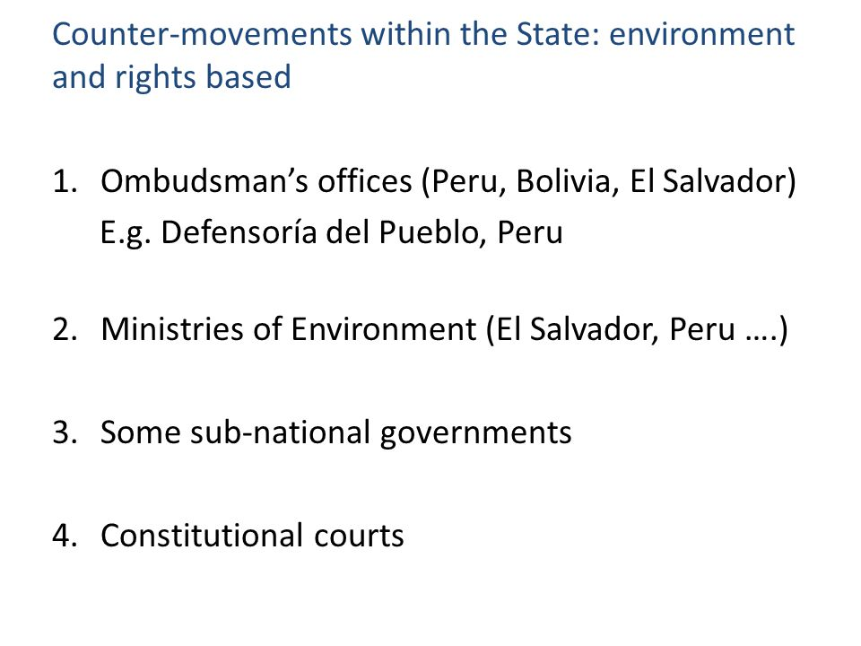Counter-movements within the State: environment and rights based 1.Ombudsman's offices (Peru, Bolivia, El Salvador) E.g. Defensoría del Pueblo, Peru 2