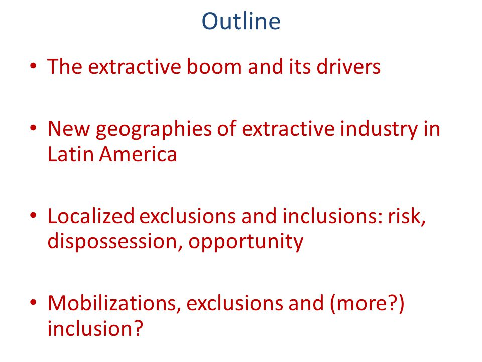 Outline The extractive boom and its drivers New geographies of extractive industry in Latin America Localized exclusions and inclusions: risk, disposs