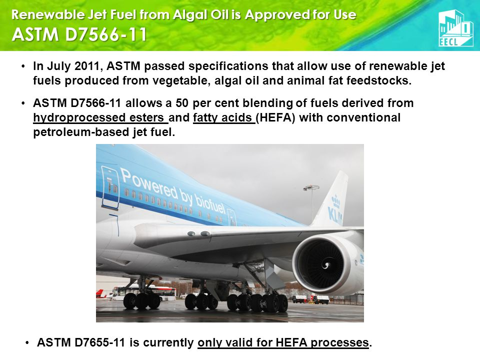Renewable Jet Fuel from Algal Oil is Approved for Use ASTM D7566-11 In July 2011, ASTM passed specifications that allow use of renewable jet fuels produced from vegetable, algal oil and animal fat feedstocks.