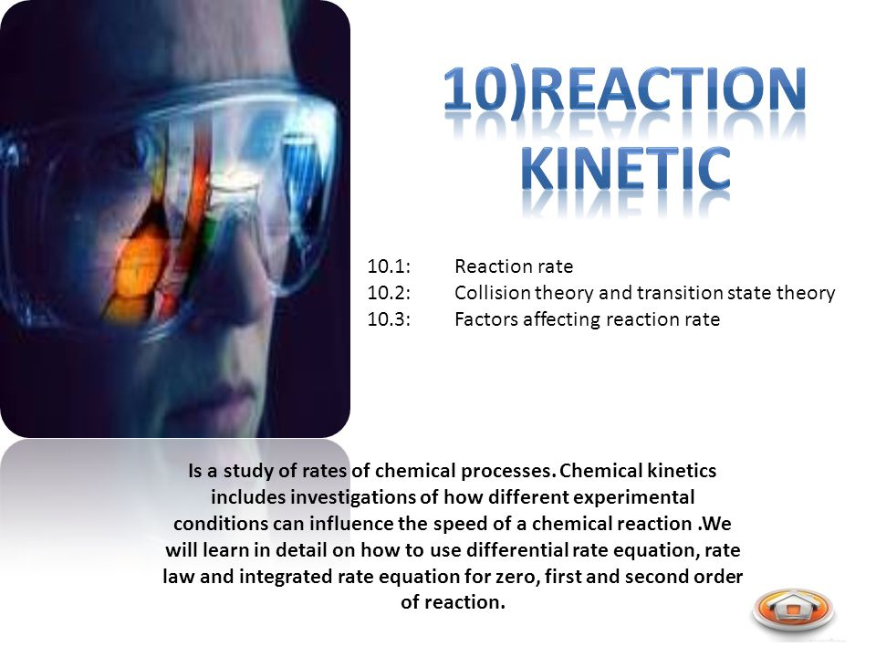 10.1:Reaction rate 10.2:Collision theory and transition state theory 10.3:Factors affecting reaction rate Is a study of rates of chemical processes.