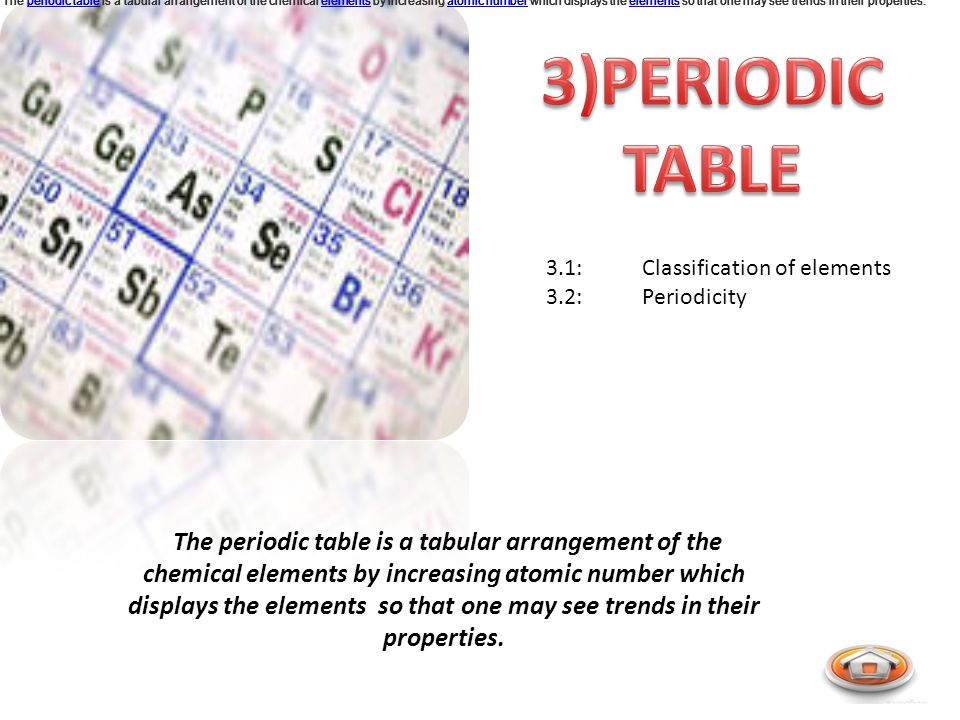 3.1:Classification of elements 3.2:Periodicity The periodic table is a tabular arrangement of the chemical elements by increasing atomic number which displays the elements so that one may see trends in their properties.