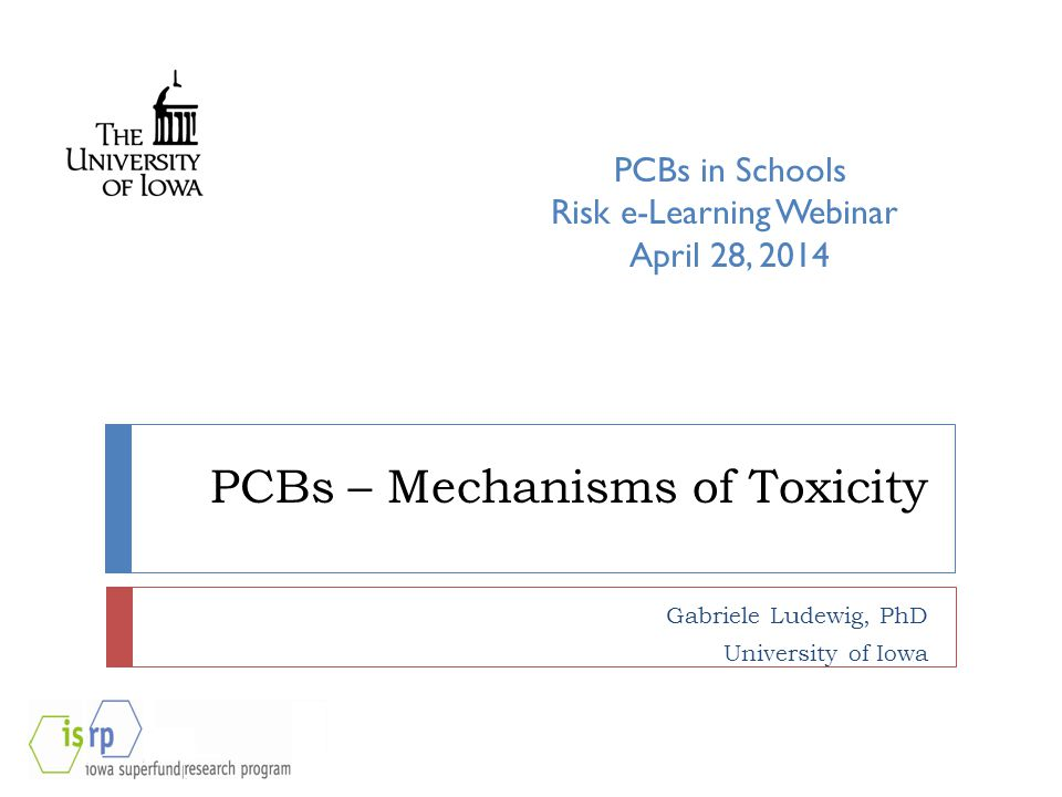 PCBs – Mechanisms of Toxicity Gabriele Ludewig, PhD University of Iowa PCBs in Schools Risk e-Learning Webinar April 28, 2014