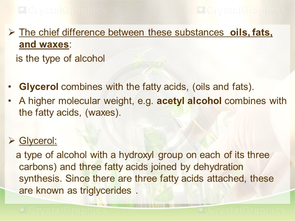  The chief difference between these substances oils, fats, and waxes: is the type of alcohol Glycerol combines with the fatty acids, (oils and fats).