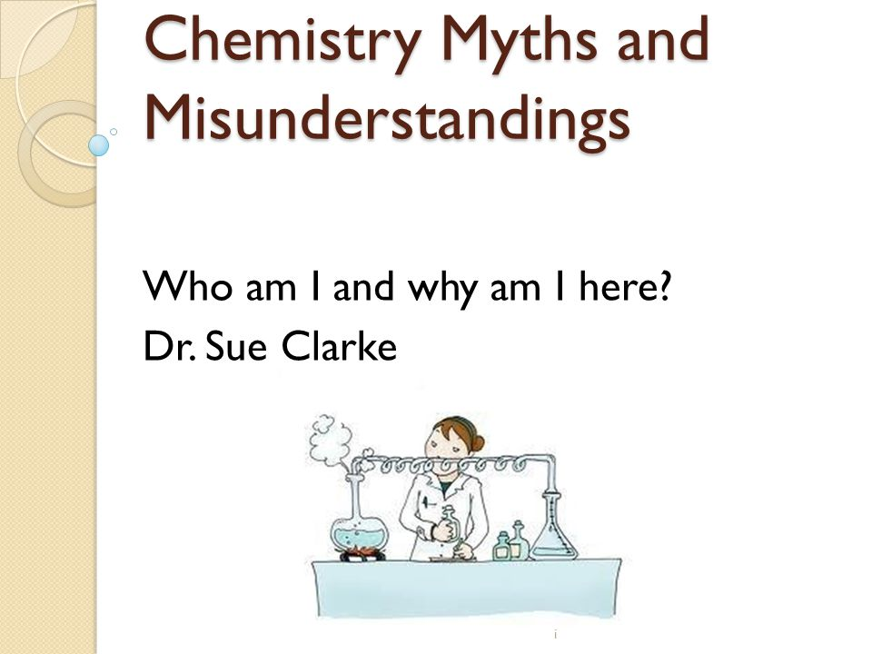 Chemistry Myths and Misunderstandings Who am I and why am I here? Dr. Sue Clarke i