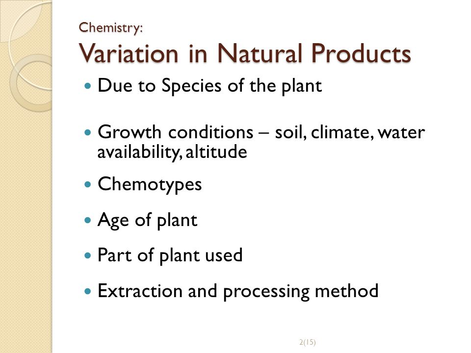 Chemistry: Variation in Natural Products Due to Species of the plant Growth conditions – soil, climate, water availability, altitude Chemotypes Age of