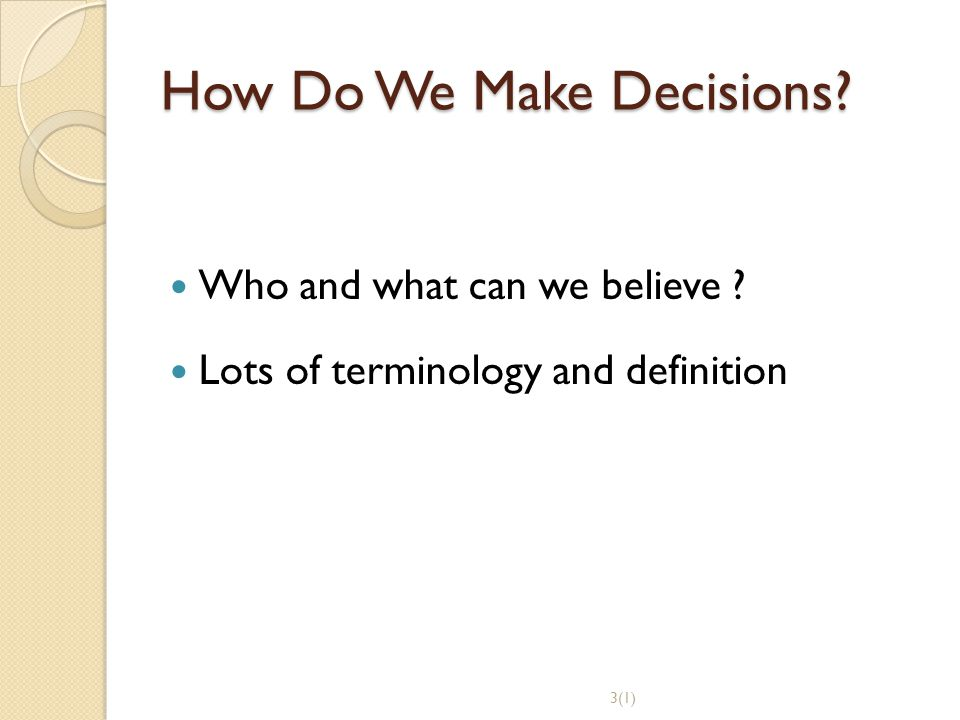 How Do We Make Decisions? Who and what can we believe ? Lots of terminology and definition 3(1)