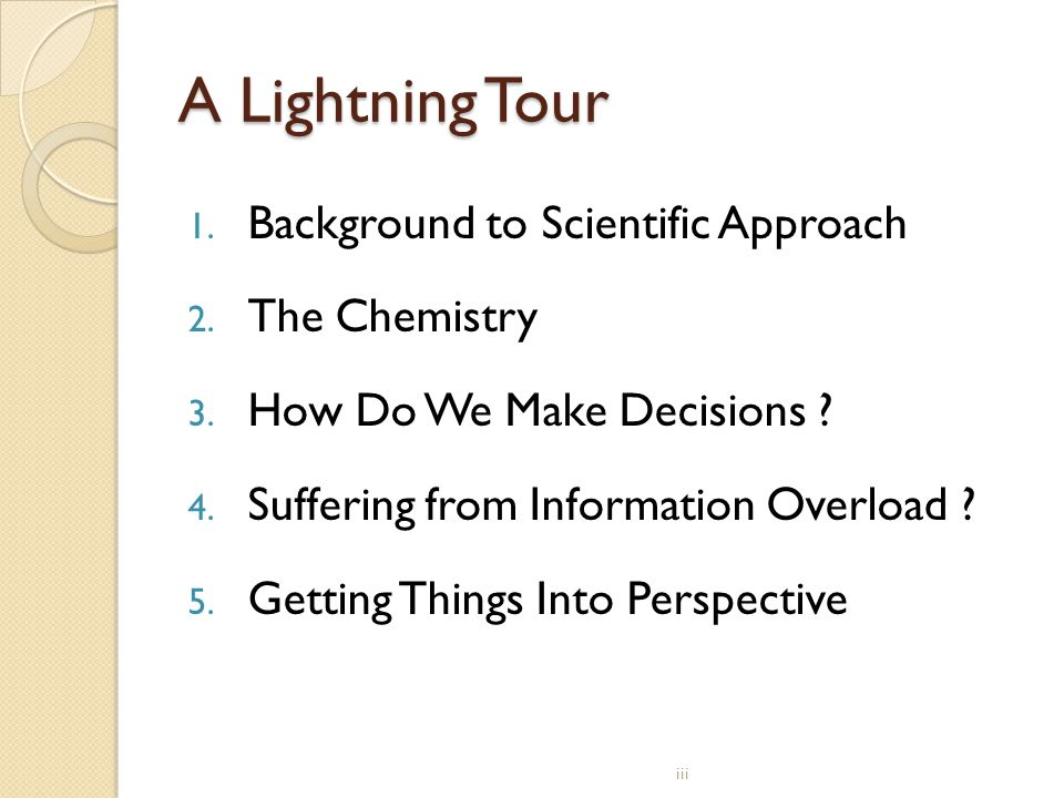 A Lightning Tour 1. Background to Scientific Approach 2. The Chemistry 3. How Do We Make Decisions ? 4. Suffering from Information Overload ? 5. Getti