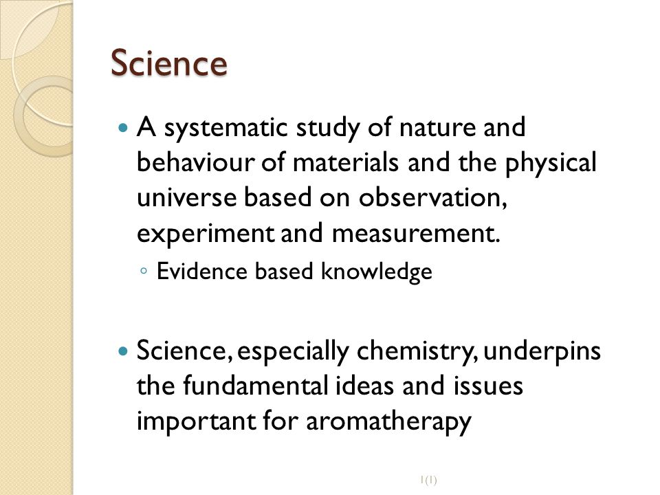 Science A systematic study of nature and behaviour of materials and the physical universe based on observation, experiment and measurement. ◦ Evidence