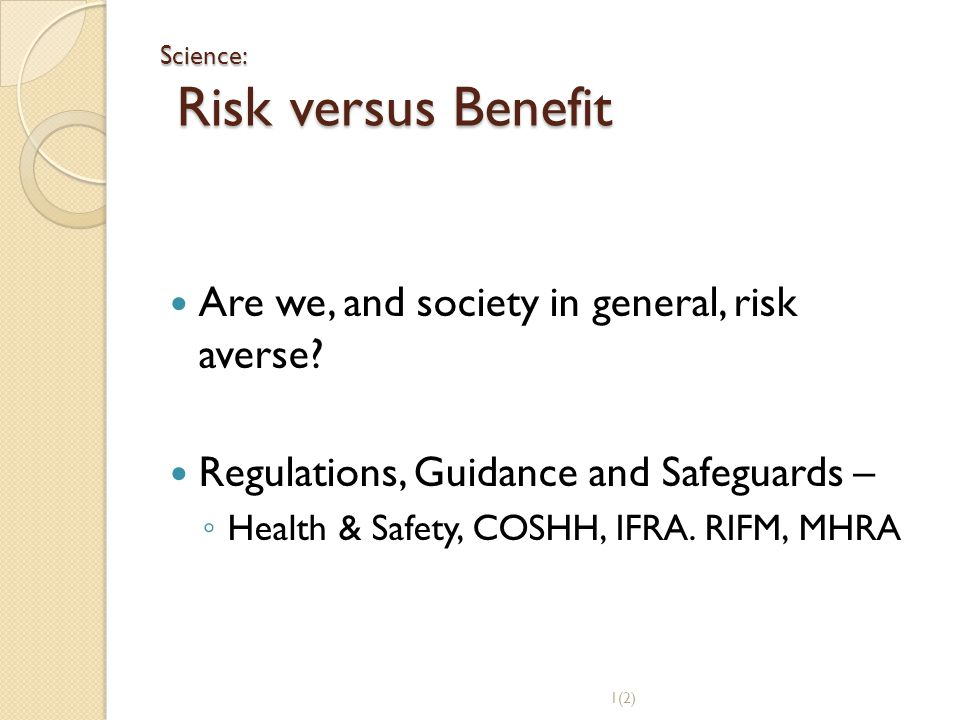 Science: Risk versus Benefit Are we, and society in general, risk averse? Regulations, Guidance and Safeguards – ◦ Health & Safety, COSHH, IFRA. RIFM,
