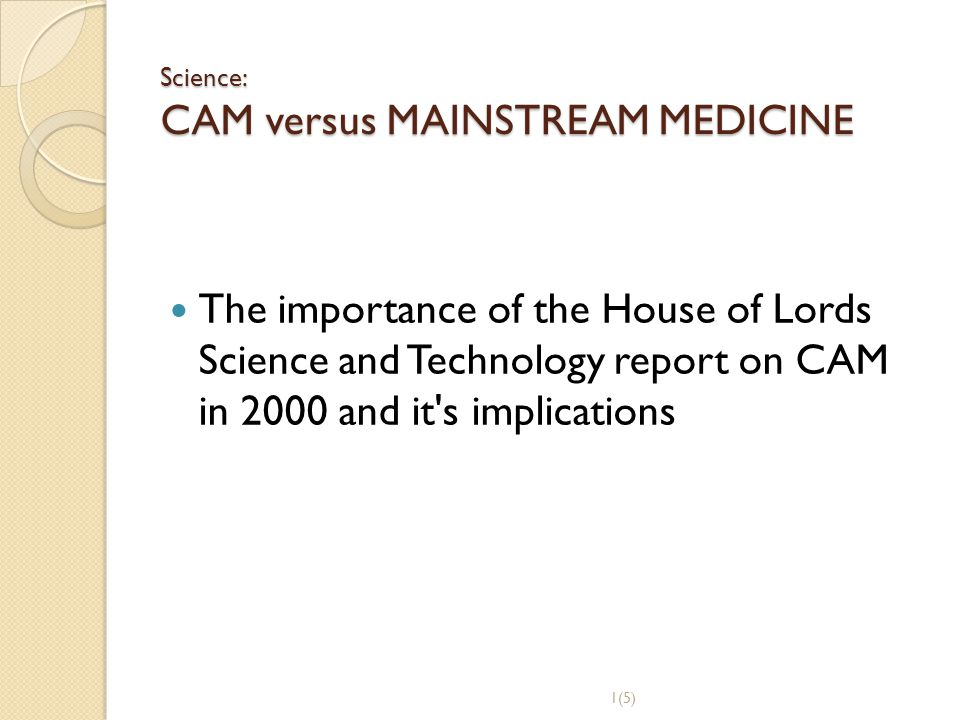 Science: CAM versus MAINSTREAM MEDICINE The importance of the House of Lords Science and Technology report on CAM in 2000 and it's implications 1(5)