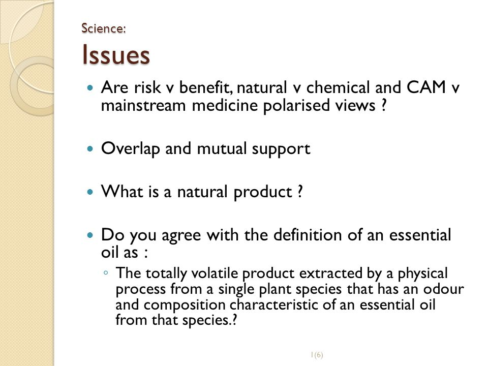 Science: Issues Are risk v benefit, natural v chemical and CAM v mainstream medicine polarised views ? Overlap and mutual support What is a natural pr