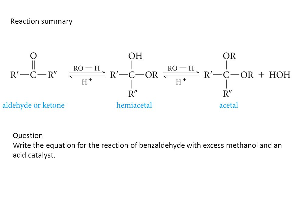 Reaction summary Question Write the equation for the reaction of benzaldehyde with excess methanol and an acid catalyst.