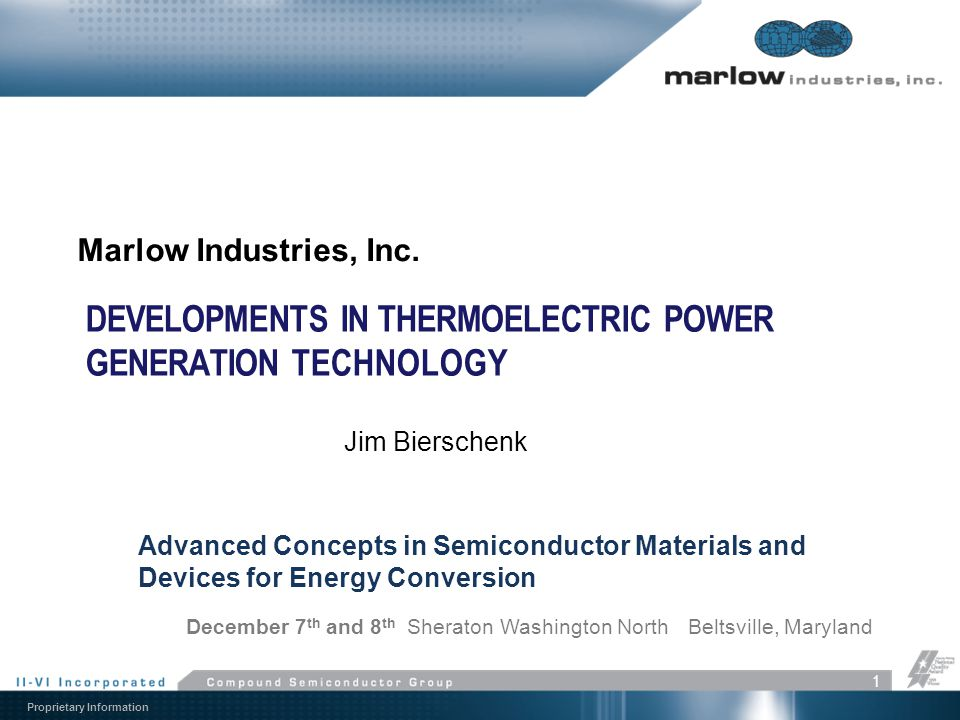 Proprietary Information DEVELOPMENTS IN THERMOELECTRIC POWER GENERATION TECHNOLOGY Marlow Industries, Inc. 1 Advanced Concepts in Semiconductor Materi
