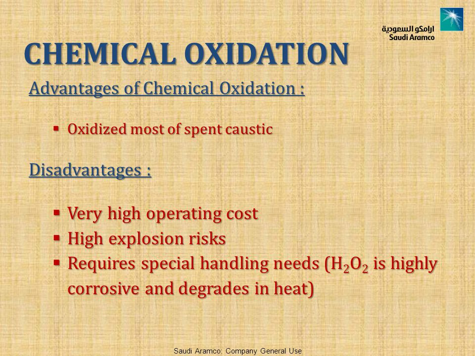 Saudi Aramco: Company General Use Advantages of Chemical Oxidation :  Oxidized most of spent caustic Disadvantages :  Very high operating cost  High explosion risks  Requires special handling needs (H 2 O 2 is highly corrosive and degrades in heat) CHEMICAL OXIDATION