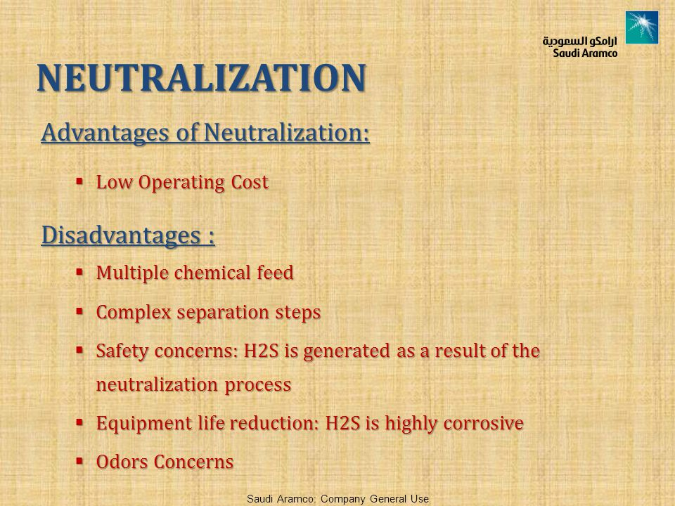 Saudi Aramco: Company General Use Advantages of Neutralization:  Low Operating Cost Disadvantages :  Multiple chemical feed  Complex separation ste