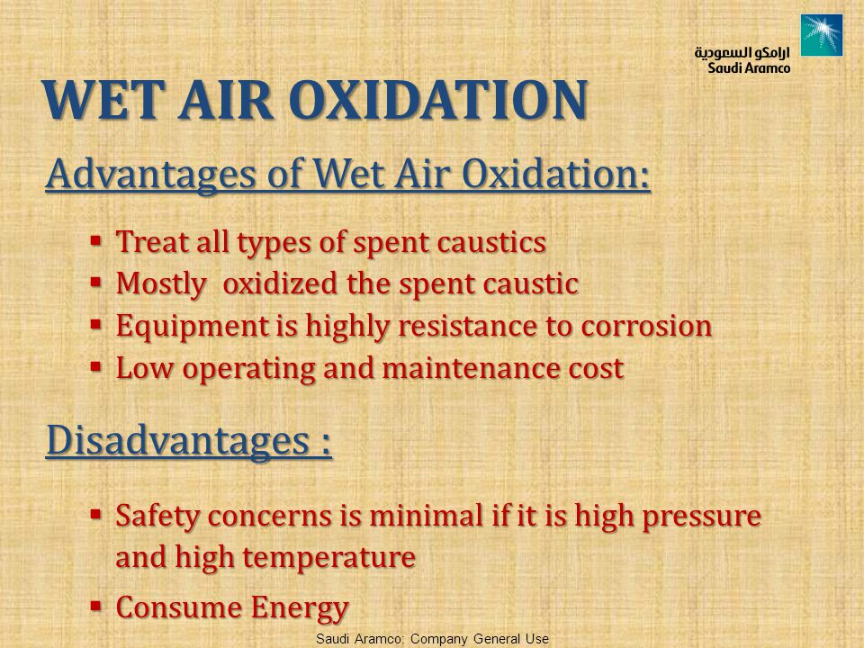 Saudi Aramco: Company General Use Advantages of Wet Air Oxidation:  Treat all types of spent caustics  Mostly oxidized the spent caustic  Equipment is highly resistance to corrosion  Low operating and maintenance cost Disadvantages :  Safety concerns is minimal if it is high pressure and high temperature  Consume Energy WET AIR OXIDATION