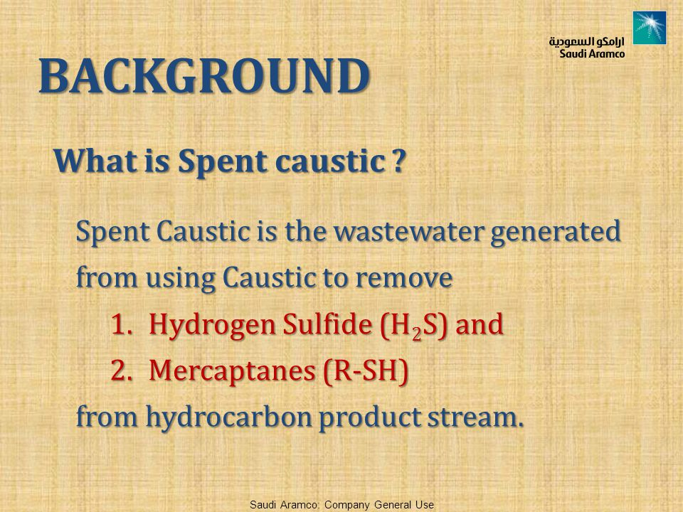 Saudi Aramco: Company General Use What is Spent caustic ? Spent Caustic is the wastewater generated from using Caustic to remove 1.Hydrogen Sulfide (H