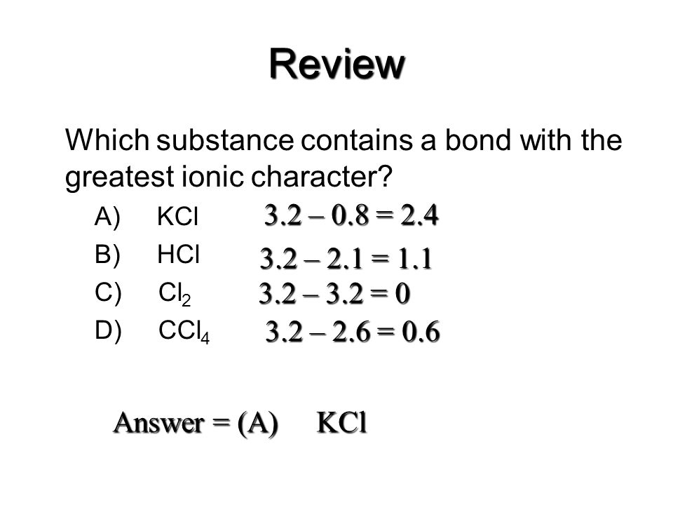 Review Which substance contains a bond with the greatest ionic character? –A) KCl –B) HCl –C) Cl 2 –D) CCl 4 3.2 – 0.8 = 2.4 3.2 – 2.1 = 1.1 3.2 – 3.2