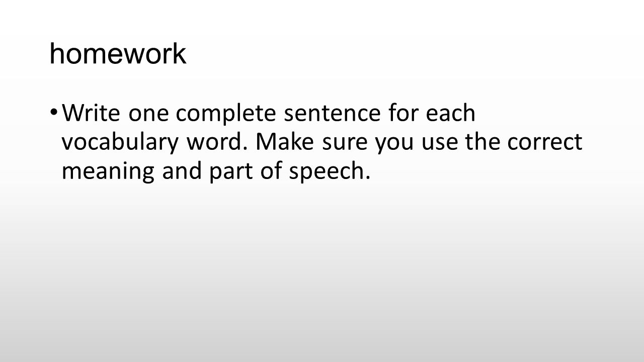 homework Write one complete sentence for each vocabulary word. Make sure you use the correct meaning and part of speech.