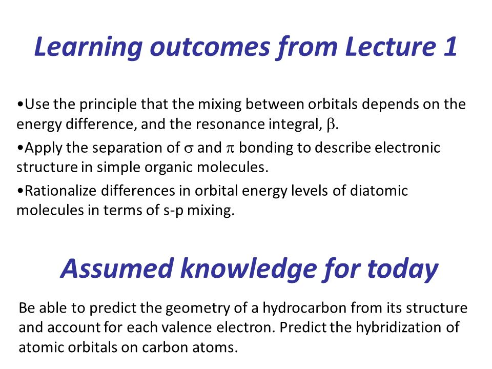 Learning outcomes from Lecture 1 Use the principle that the mixing between orbitals depends on the energy difference, and the resonance integral, .