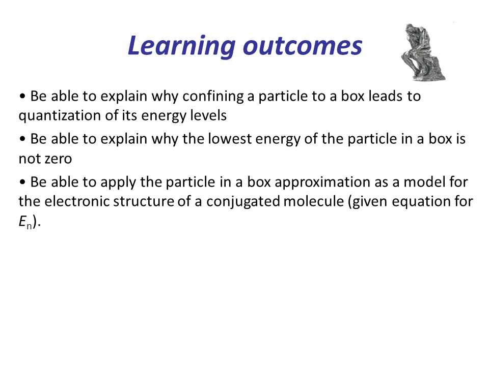 Learning outcomes Be able to explain why confining a particle to a box leads to quantization of its energy levels Be able to explain why the lowest en