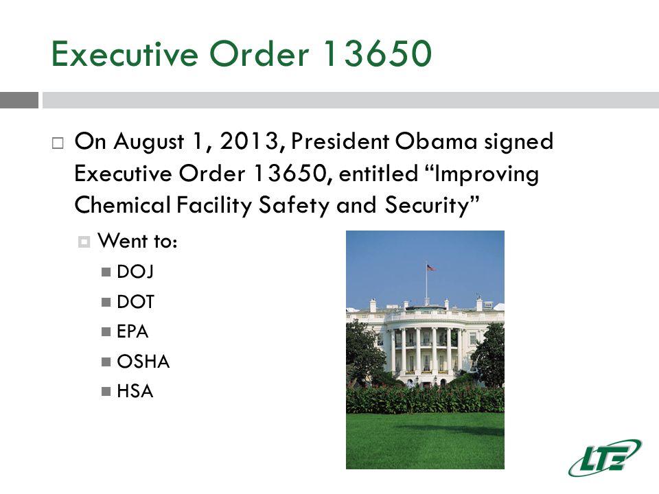 Executive Order 13650  On August 1, 2013, President Obama signed Executive Order 13650, entitled Improving Chemical Facility Safety and Security  Went to: DOJ DOT EPA OSHA HSA
