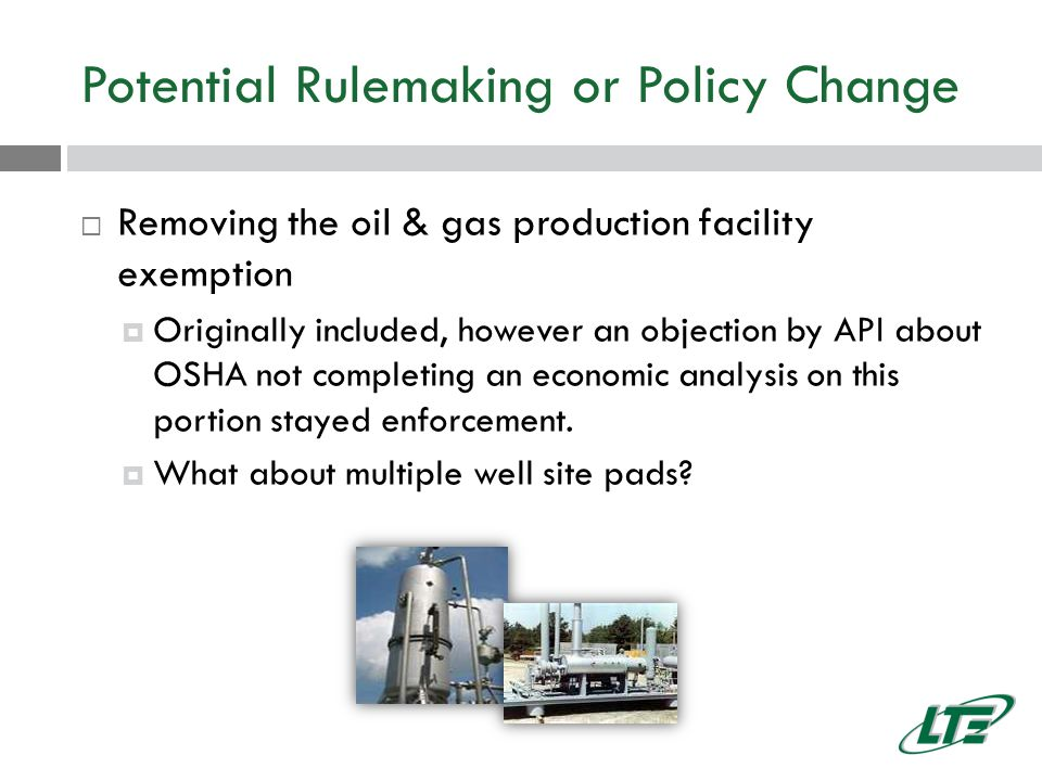 Potential Rulemaking or Policy Change  Removing the oil & gas production facility exemption  Originally included, however an objection by API about OSHA not completing an economic analysis on this portion stayed enforcement.