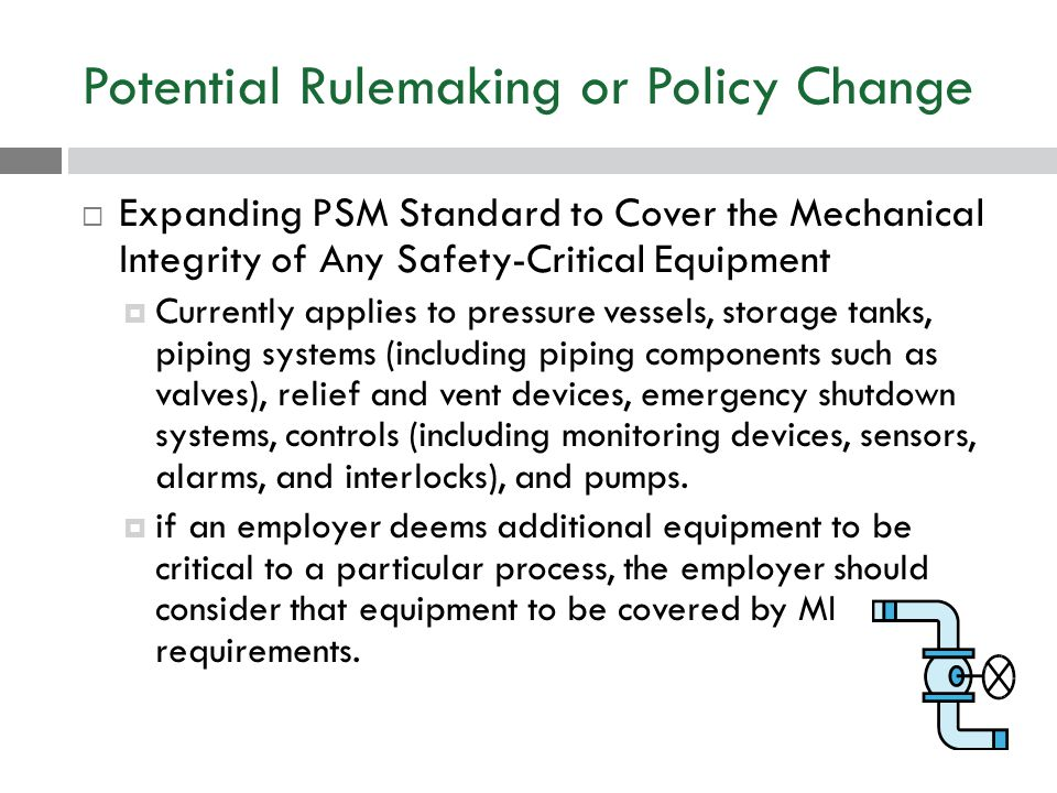 Potential Rulemaking or Policy Change  Expanding PSM Standard to Cover the Mechanical Integrity of Any Safety-Critical Equipment  Currently applies to pressure vessels, storage tanks, piping systems (including piping components such as valves), relief and vent devices, emergency shutdown systems, controls (including monitoring devices, sensors, alarms, and interlocks), and pumps.