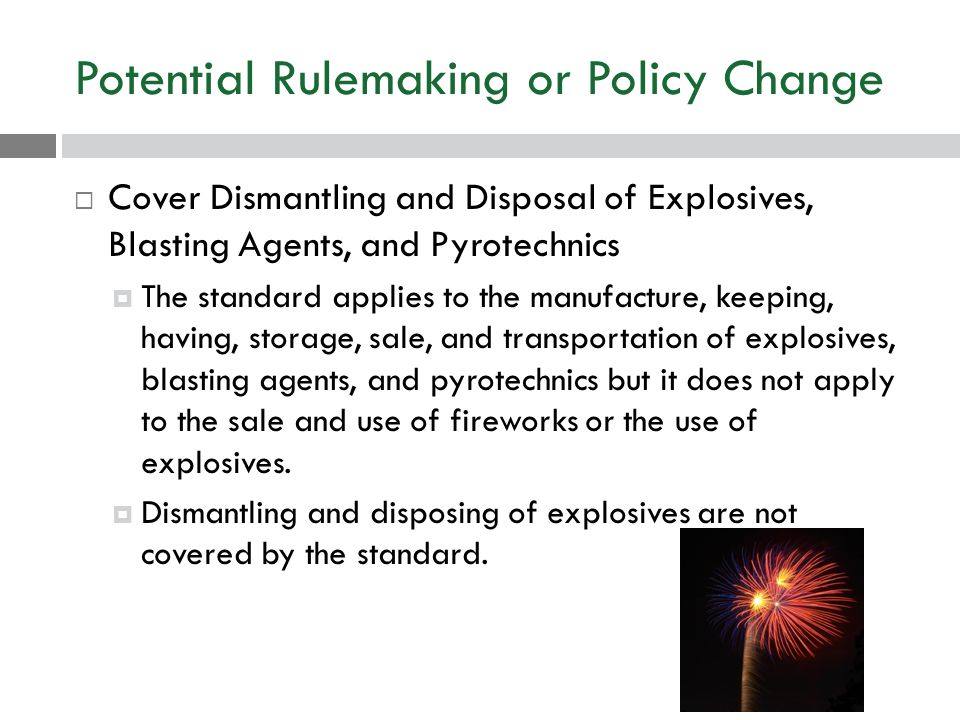 Potential Rulemaking or Policy Change  Cover Dismantling and Disposal of Explosives, Blasting Agents, and Pyrotechnics  The standard applies to the manufacture, keeping, having, storage, sale, and transportation of explosives, blasting agents, and pyrotechnics but it does not apply to the sale and use of fireworks or the use of explosives.