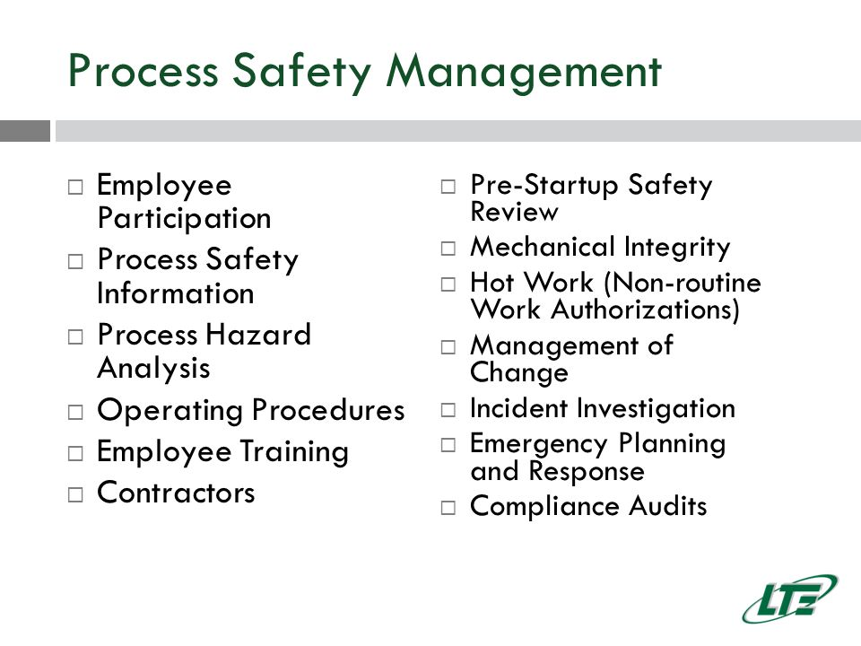 Process Safety Management  Employee Participation  Process Safety Information  Process Hazard Analysis  Operating Procedures  Employee Training  Contractors  Pre-Startup Safety Review  Mechanical Integrity  Hot Work (Non-routine Work Authorizations)  Management of Change  Incident Investigation  Emergency Planning and Response  Compliance Audits