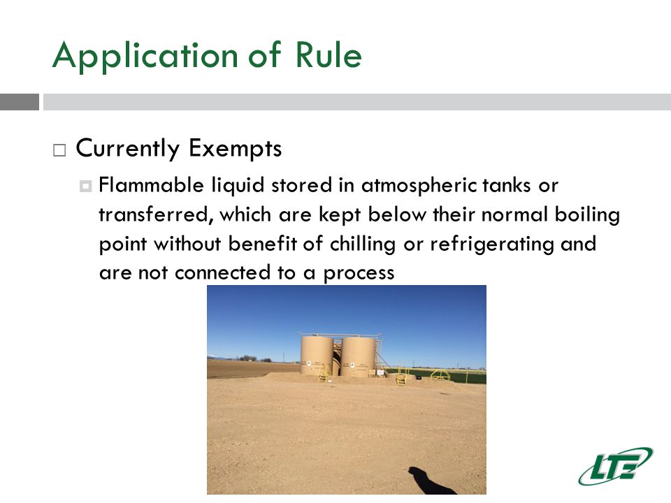 Application of Rule  Currently Exempts  Flammable liquid stored in atmospheric tanks or transferred, which are kept below their normal boiling point without benefit of chilling or refrigerating and are not connected to a process